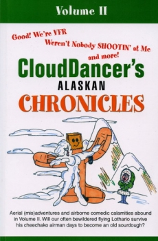 Clouddancer´s Alaskan Chronicles - Volume II: Aerial (mis)adventures and airborne comedic calamities abound in Volume II. Will our often bewildered flying Lothario survive his cheechako airman days to become an old sourdough?
