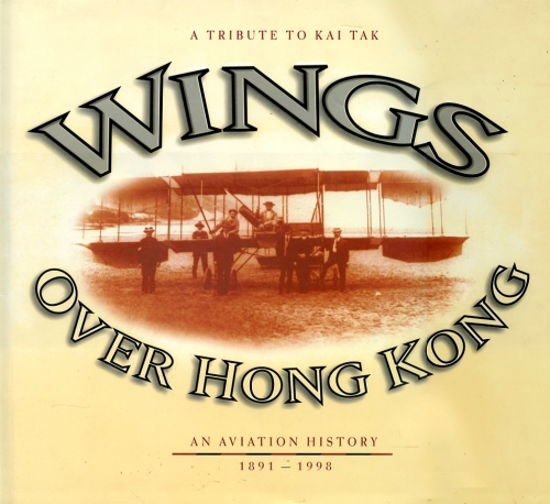 Wings Over Hong Kong - A Tribute to Kai Tak: An Aviation History 1891 - 1998